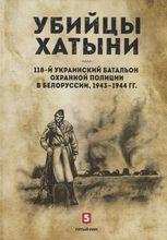 Обложка книги «Убийцы Хатыни: 118-й украинский батальон охранной полиции в Белоруссии. 1943―1944 гг.»